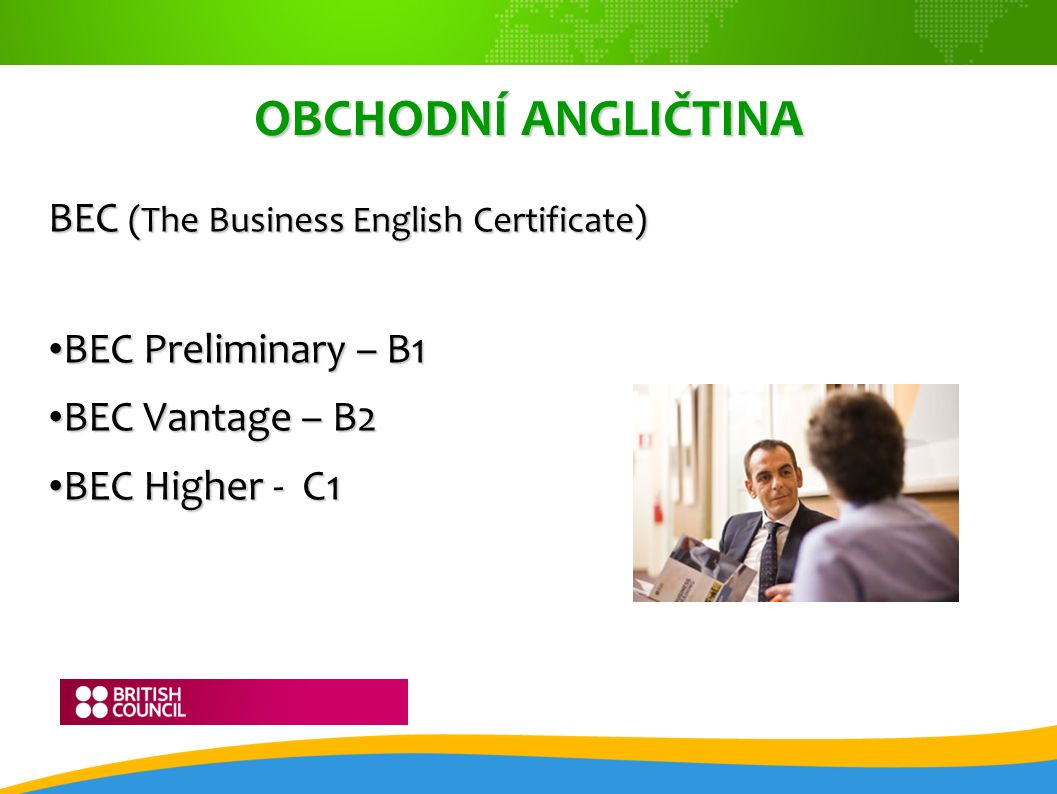 OBCHODNÍ ANGLIČTINA BEC (The Business English Certificate) BEC Preliminary – B1 BEC Preliminary – B1 BEC Vantage – B2 BEC Vantage – B2 BEC Higher - C1 BEC Higher - C1