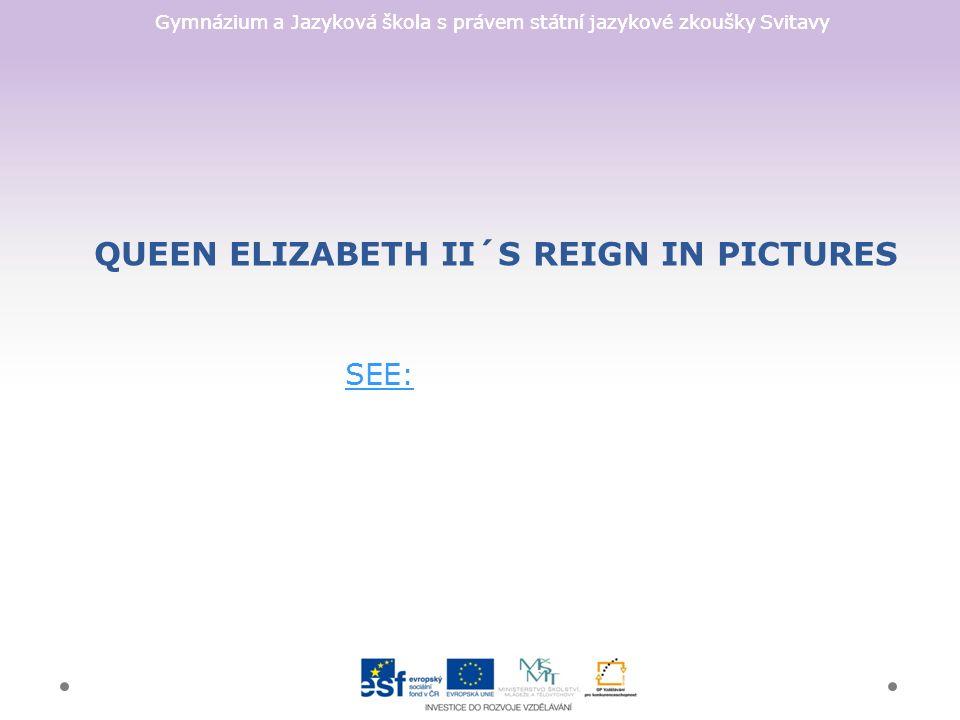 Gymnázium a Jazyková škola s právem státní jazykové zkoušky Svitavy QUEEN ELIZABETH II´S REIGN IN PICTURES SEE: