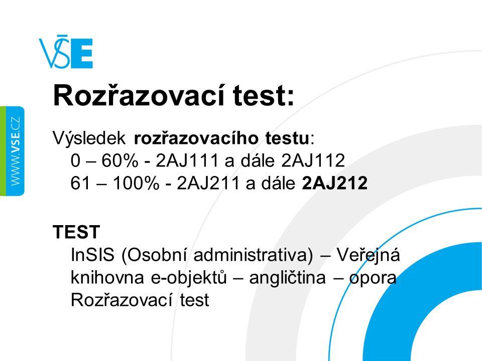 Rozřazovací test: Výsledek rozřazovacího testu: 0 – 60% - 2AJ111 a dále 2AJ112 61 – 100% - 2AJ211 a dále 2AJ212 TEST InSIS (Osobní administrativa) – Veřejná knihovna e-objektů – angličtina – opora Rozřazovací test