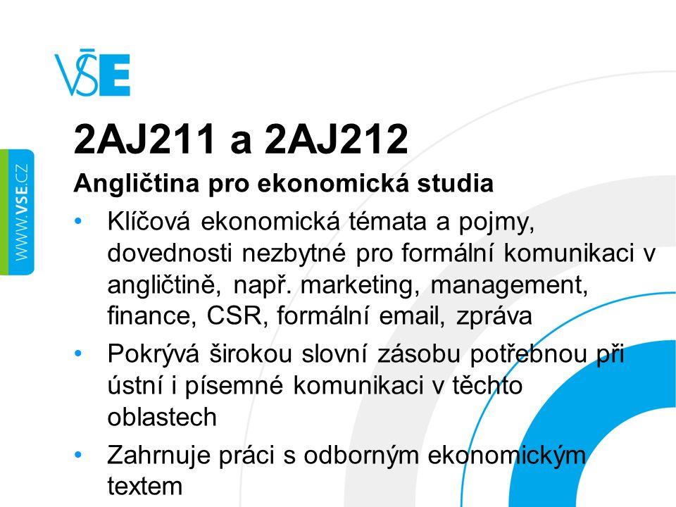 2AJ211 a 2AJ212 Angličtina pro ekonomická studia Klíčová ekonomická témata a pojmy, dovednosti nezbytné pro formální komunikaci v angličtině, např.