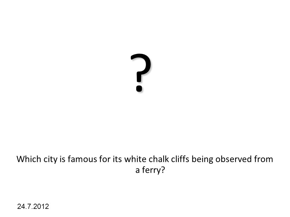 Kliknutím lze upravit styl předlohy. 24.7.2012 ? Which city is famous for its white chalk cliffs being observed from a ferry?