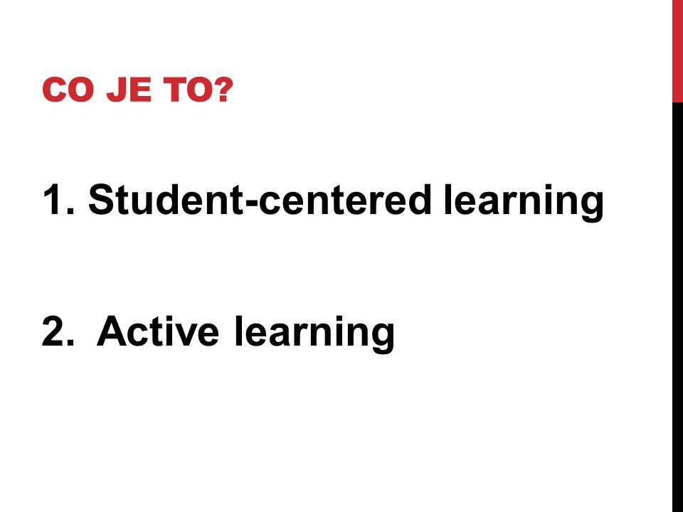 CO JE TO? 1. Student-centered learning 2.Active learning