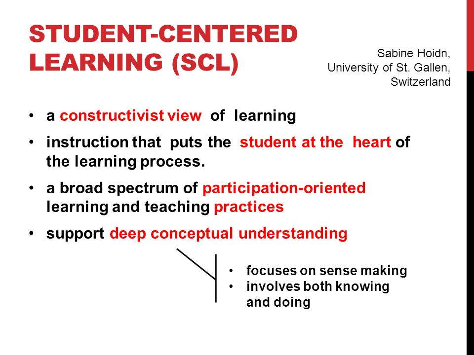 STUDENT-CENTERED LEARNING ENVIROMENTS (SCLEs) Core characteristics: curriculum for understanding customised learning adaptive instruction supportive community of learners ongoing assessment and feedback Examples of SCLEs: problem-based learning project-based learning learning communities etc.