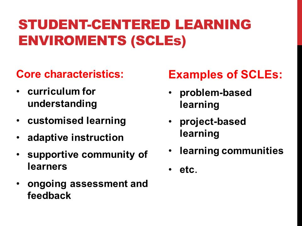 STUDENT-CENTERED LEARNING ENVIROMENTS (SCLEs) Core characteristics: curriculum for understanding customised learning adaptive instruction supportive c