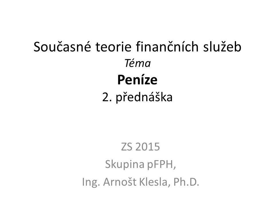 Současné teorie finančních služeb Téma Peníze 2. přednáška ZS 2015 Skupina pFPH, Ing. Arnošt Klesla, Ph.D.