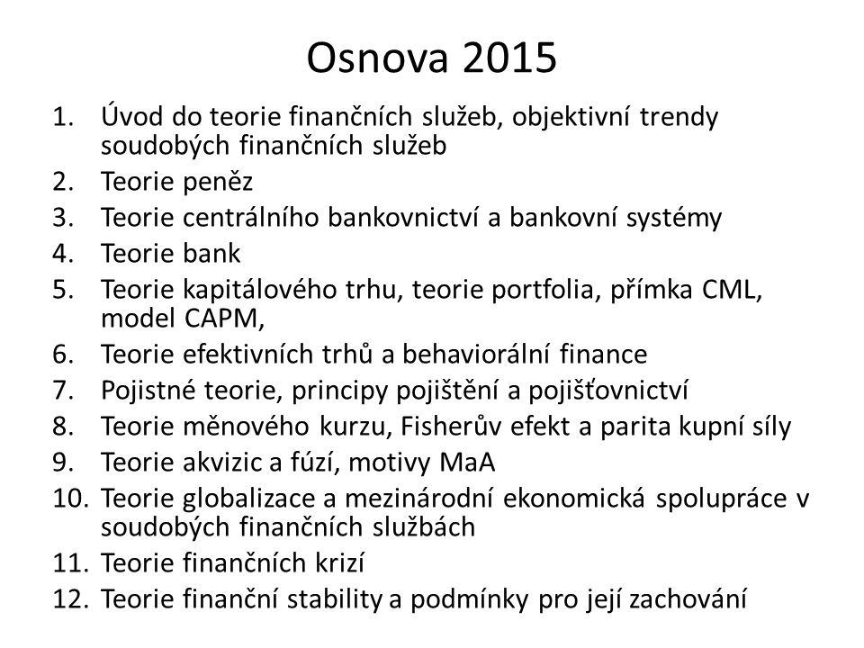 Osnova 2015 1.Úvod do teorie finančních služeb, objektivní trendy soudobých finančních služeb 2.Teorie peněz 3.Teorie centrálního bankovnictví a bankovní systémy 4.Teorie bank 5.Teorie kapitálového trhu, teorie portfolia, přímka CML, model CAPM, 6.Teorie efektivních trhů a behaviorální finance 7.Pojistné teorie, principy pojištění a pojišťovnictví 8.Teorie měnového kurzu, Fisherův efekt a parita kupní síly 9.Teorie akvizic a fúzí, motivy MaA 10.Teorie globalizace a mezinárodní ekonomická spolupráce v soudobých finančních službách 11.Teorie finančních krizí 12.Teorie finanční stability a podmínky pro její zachování