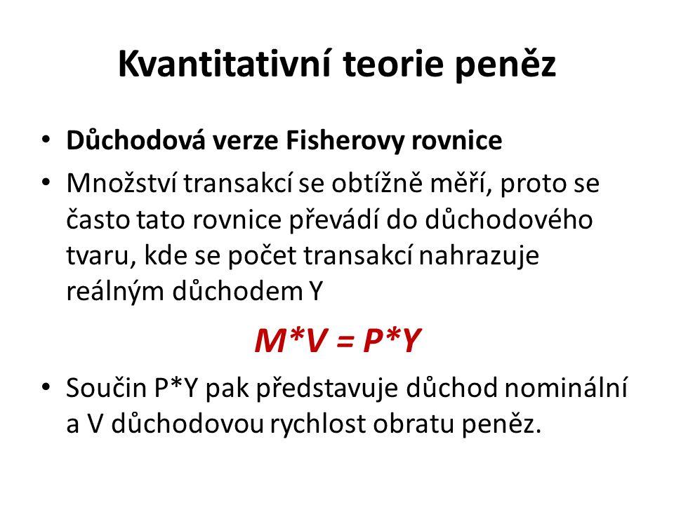 Kvantitativní teorie peněz Důchodová verze Fisherovy rovnice Množství transakcí se obtížně měří, proto se často tato rovnice převádí do důchodového tvaru, kde se počet transakcí nahrazuje reálným důchodem Y M*V = P*Y Součin P*Y pak představuje důchod nominální a V důchodovou rychlost obratu peněz.