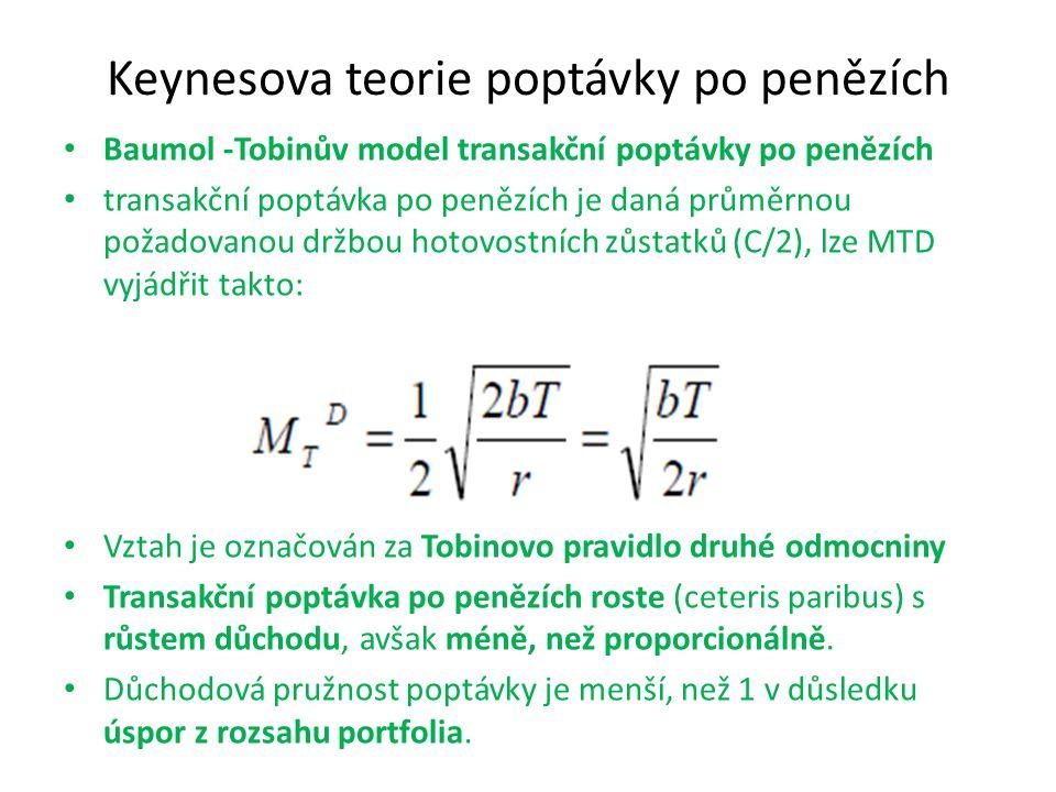 Keynesova teorie poptávky po penězích Baumol -Tobinův model transakční poptávky po penězích transakční poptávka po penězích je daná průměrnou požadovanou držbou hotovostních zůstatků (C/2), lze MTD vyjádřit takto: Vztah je označován za Tobinovo pravidlo druhé odmocniny Transakční poptávka po penězích roste (ceteris paribus) s růstem důchodu, avšak méně, než proporcionálně.