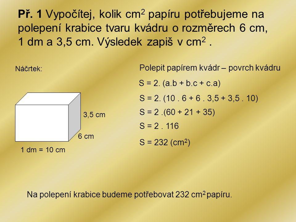 Př. 1 Vypočítej, kolik cm 2 papíru potřebujeme na polepení krabice tvaru kvádru o rozměrech 6 cm, 1 dm a 3,5 cm. Výsledek zapiš v cm 2. Náčrtek: 1 dm