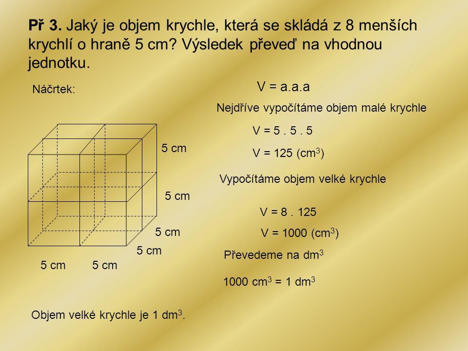 Př 3. Jaký je objem krychle, která se skládá z 8 menších krychlí o hraně 5 cm? Výsledek převeď na vhodnou jednotku. Náčrtek: 5 cm V = a.a.a Nejdříve v
