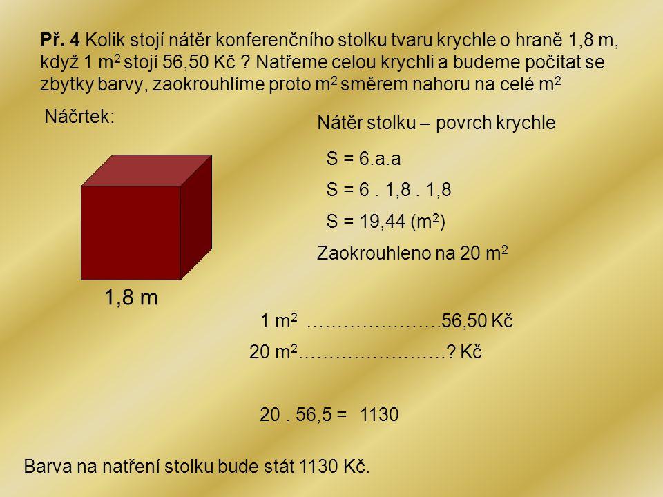 Př. 4 Kolik stojí nátěr konferenčního stolku tvaru krychle o hraně 1,8 m, když 1 m 2 stojí 56,50 Kč ? Natřeme celou krychli a budeme počítat se zbytky