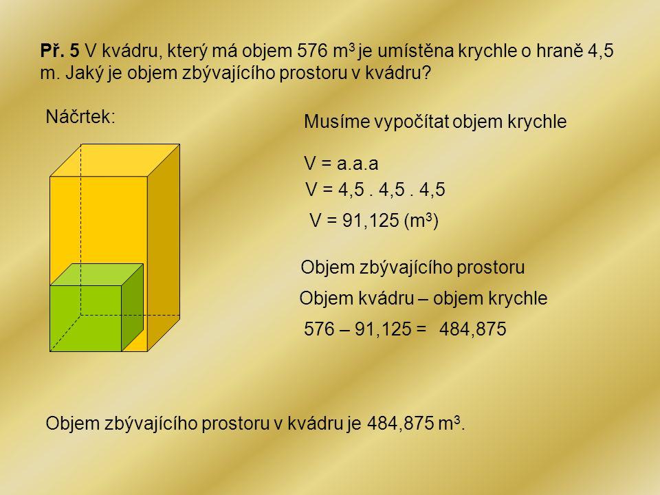 Př. 5 V kvádru, který má objem 576 m 3 je umístěna krychle o hraně 4,5 m. Jaký je objem zbývajícího prostoru v kvádru? Náčrtek: Musíme vypočítat objem