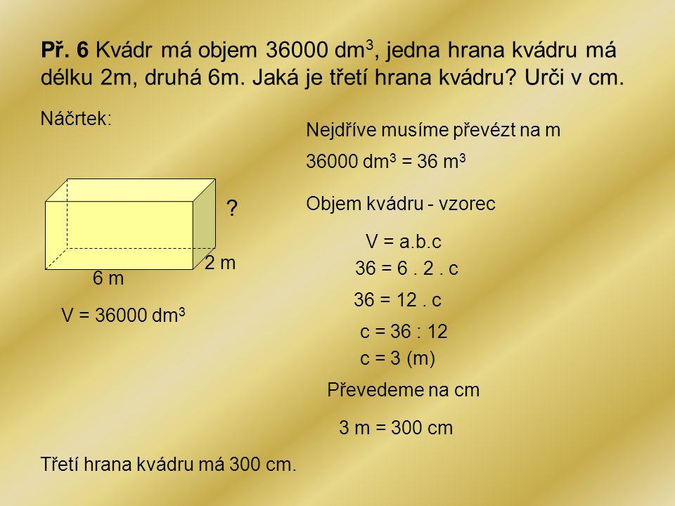 Př. 6 Kvádr má objem 36000 dm 3, jedna hrana kvádru má délku 2m, druhá 6m. Jaká je třetí hrana kvádru? Urči v cm. Náčrtek: 6 m 2 m ? V = 36000 dm 3 Ne