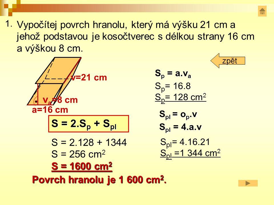 Vypočítej povrch hranolu, který má výšku 21 cm a jehož podstavou je kosočtverec s délkou strany 16 cm a výškou 8 cm.