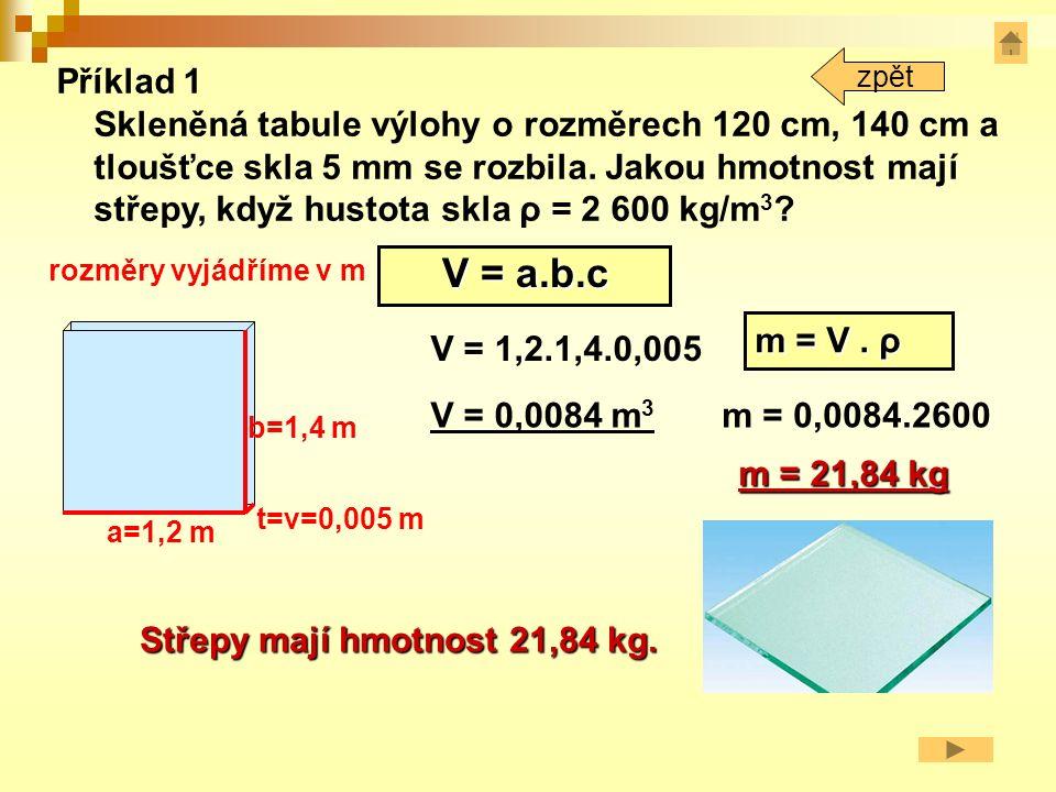 Příklad 1 a=1,2 m b=1,4 m t=v=0,005 m V = a.b.c V = 1,2.1,4.0,005 V = 0,0084 m 3 Střepy mají hmotnost 21,84 kg.