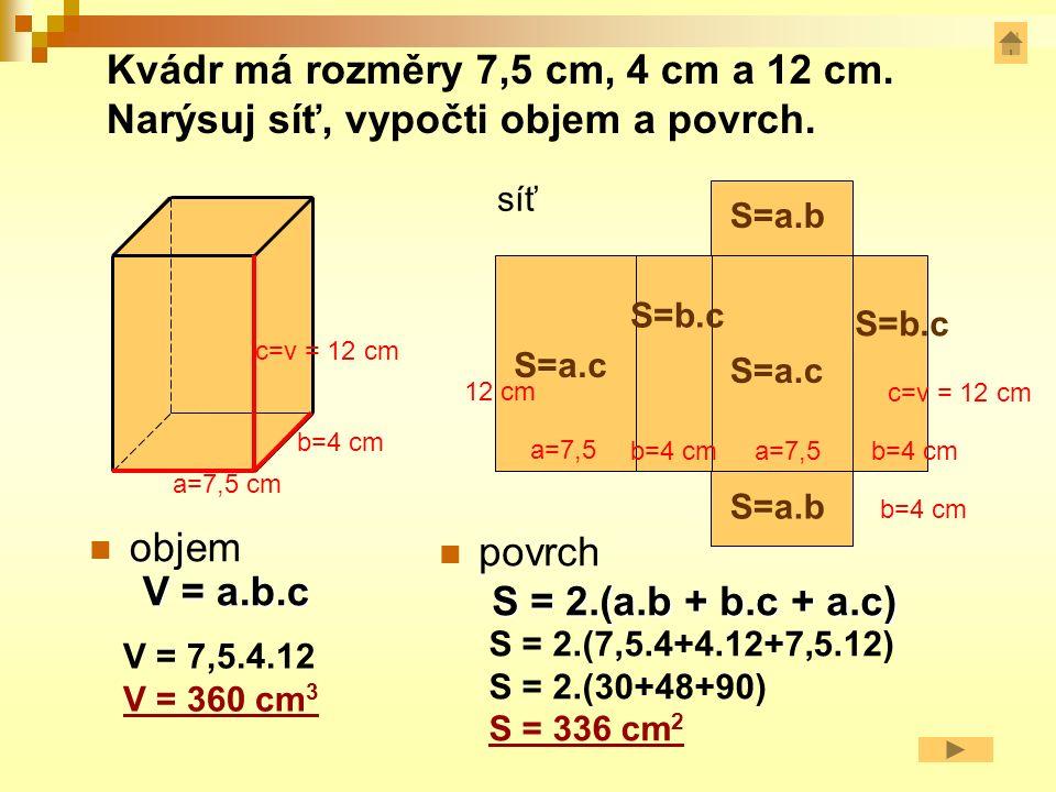 objem V = a.b.c a=7,5 cm b=4 cm c=v = 12 cm a=7,5 b=4 cm c=v = 12 cm 12 cm V = 7,5.4.12 V = 360 cm 3 povrch S = 2.(a.b + b.c + a.c) S = 2.(7,5.4+4.12+7,5.12) S = 2.(30+48+90) S = 336 cm 2 síť S=a.b S=b.c S=a.c Kvádr má rozměry 7,5 cm, 4 cm a 12 cm.