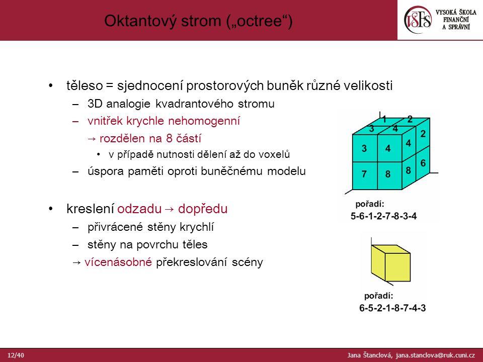 """těleso = sjednocení prostorových buněk různé velikosti –3D analogie kvadrantového stromu –vnitřek krychle nehomogenní → rozdělen na 8 částí v případě nutnosti dělení až do voxelů –úspora paměti oproti buněčnému modelu kreslení odzadu → dopředu –přivrácené stěny krychlí –stěny na povrchu těles → vícenásobné překreslování scény Oktantový strom (""""octree ) 12/40 Jana Štanclová, jana.stanclova@ruk.cuni.cz"""