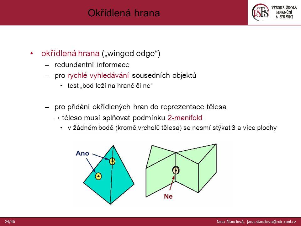 """okřídlená hrana (""""winged edge ) –redundantní informace –pro rychlé vyhledávání sousedních objektů test """"bod leží na hraně či ne –pro přidání okřídlených hran do reprezentace tělesa → těleso musí splňovat podmínku 2-manifold v žádném bodě (kromě vrcholů tělesa) se nesmí stýkat 3 a více plochy Okřídlená hrana 24/40 Jana Štanclová, jana.stanclova@ruk.cuni.cz"""
