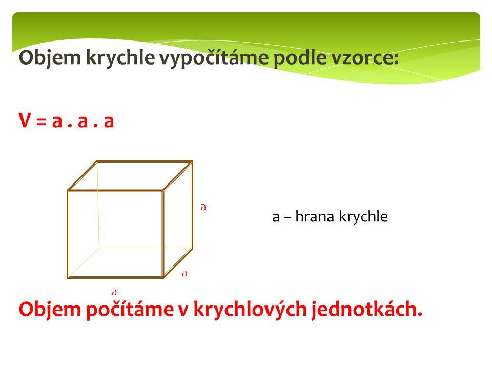 Objem krychle vypočítáme podle vzorce: V = a. a.