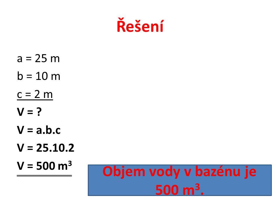 Řešení a = 25 m b = 10 m c = 2 m V = .