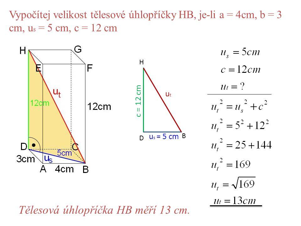 Vypočítej velikost tělesové úhlopříčky HB, je-li a = 4cm, b = 3 cm, u s = 5 cm, c = 12 cm D B H u s = 5 cm utut c = 12 cm Tělesová úhlopříčka HB měří 13 cm.