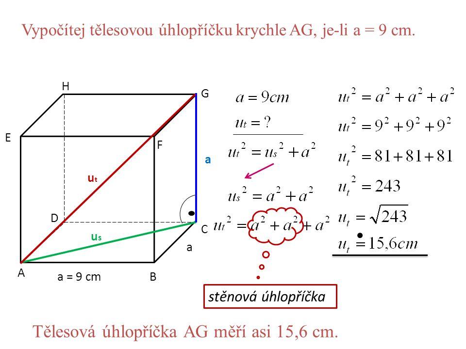 c A B C D E F G H a = 9 cm a a utut usus Vypočítej tělesovou úhlopříčku krychle AG, je-li a = 9 cm. stěnová úhlopříčka Tělesová úhlopříčka AG měří asi
