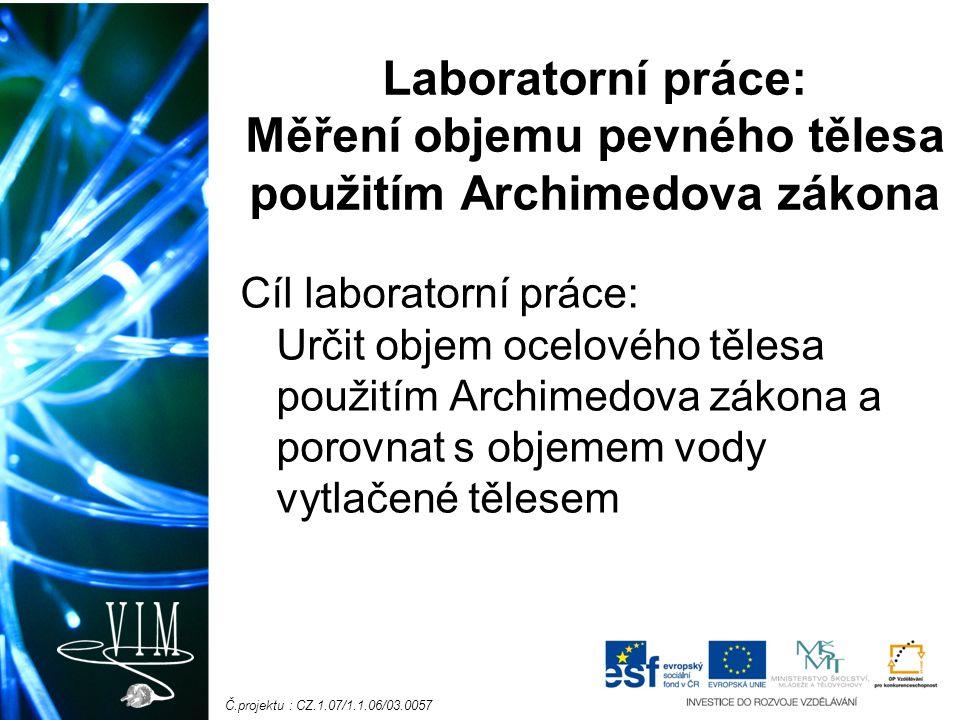 Č.projektu : CZ.1.07/1.1.06/03.0057 Laboratorní práce: Měření objemu pevného tělesa použitím Archimedova zákona Cíl laboratorní práce: Určit objem oce