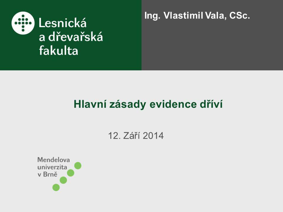 Hlavní zásady evidence dříví 12. Září 2014 Ing. Vlastimil Vala, CSc.