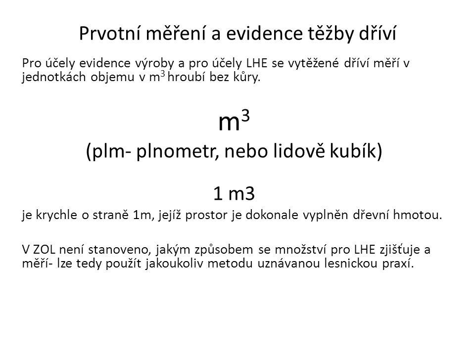 Prvotní měření a evidence těžby dříví Pro účely evidence výroby a pro účely LHE se vytěžené dříví měří v jednotkách objemu v m 3 hroubí bez kůry. m 3