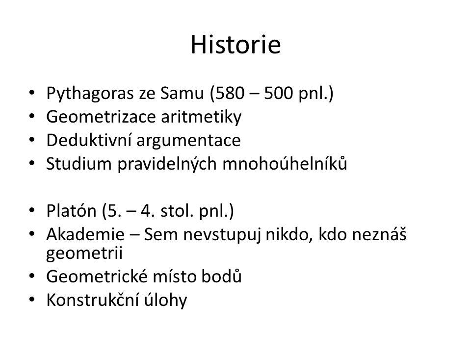 Historie Pythagoras ze Samu (580 – 500 pnl.) Geometrizace aritmetiky Deduktivní argumentace Studium pravidelných mnohoúhelníků Platón (5. – 4. stol. p