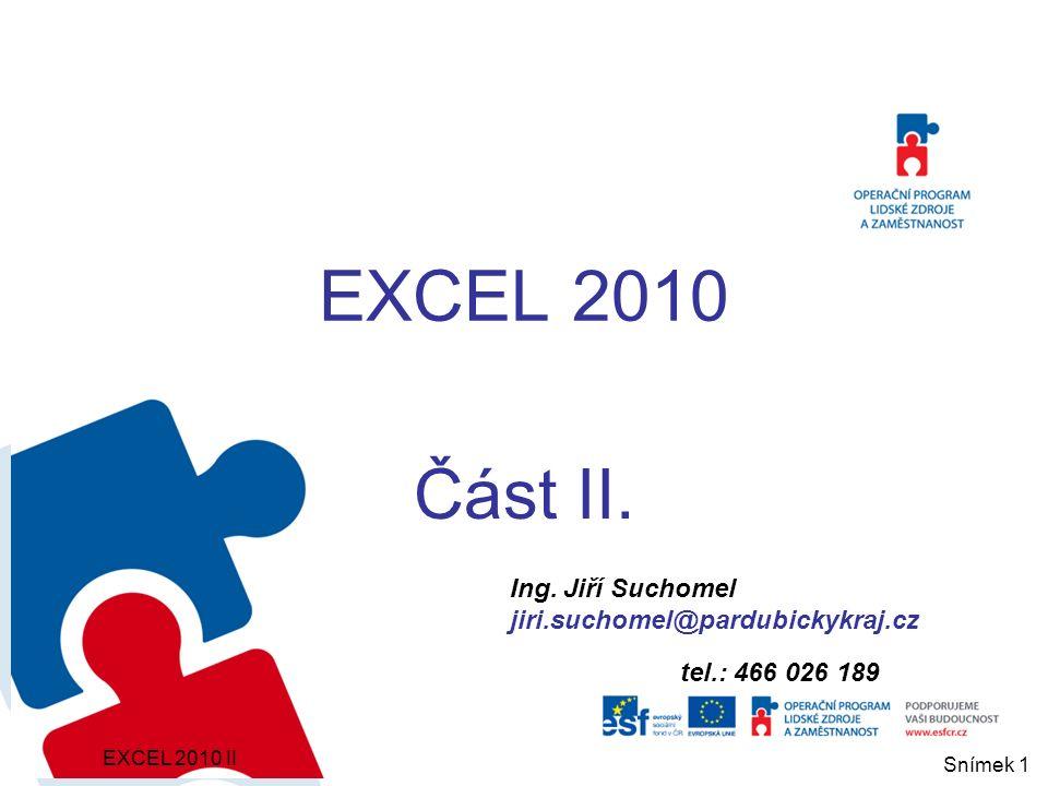 Ing. Jiří Suchomel jiri.suchomel@pardubickykraj.cz tel.: 466 026 189 EXCEL 2010 Část II. EXCEL 2010 II Snímek 1