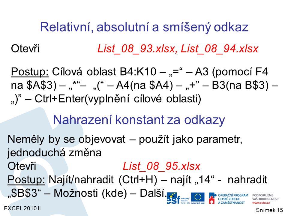 """OtevřiList_08_93.xlsx, List_08_94.xlsx Postup: Cílová oblast B4:K10 – """"= – A3 (pomocí F4 na $A$3) – """"* – """"( – A4(na $A4) – """"+ – B3(na B$3) – """") – Ctrl+Enter(vyplnění cílové oblasti) Nahrazení konstant za odkazy Neměly by se objevovat – použít jako parametr, jednoduchá změna OtevřiList_08_95.xlsx Postup: Najít/nahradit (Ctrl+H) – najít """"14 - nahradit """"$B$3 – Možnosti (kde) – Další… Relativní, absolutní a smíšený odkaz EXCEL 2010 II Snímek 15"""