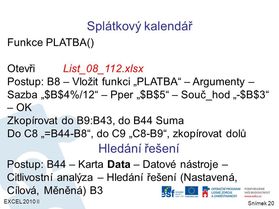 """OtevřiList_08_114.xlsx Porovnání nabídek Postup: Karta Data – Datové nástroje – Citlivostní analýza – Správce scénářů – Přidat scénář …B3:B5 Ok – Hodnoty scénáře … Ok – další banka … - Souhrn – B6:B7 Výskyt určitých hodnot v daném intervalu OtevřiList_08_115.xlsx Funkce ČETNOSTI() Postup: E7 – ČETNOSTI() – Data """"B4:B21 – Hodnoty """"D7:D10 – Ok – """"E7:E10 – """"F2 Ctrl+Shift+Enter Správce scénářů EXCEL 2010 II Snímek 21"""