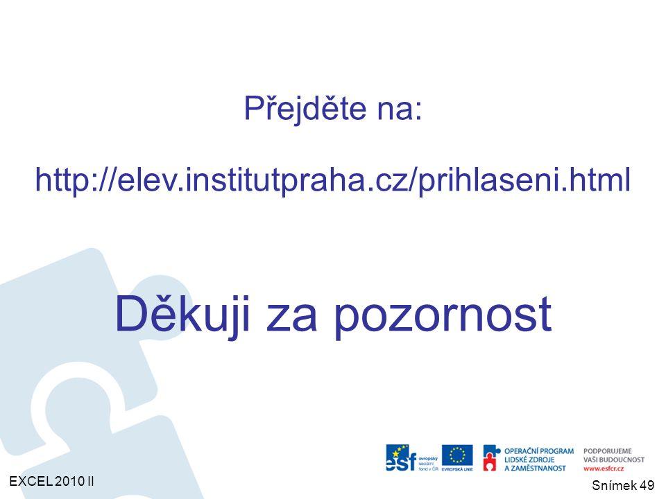 Přejděte na: http://elev.institutpraha.cz/prihlaseni.html Děkuji za pozornost EXCEL 2010 II Snímek 49