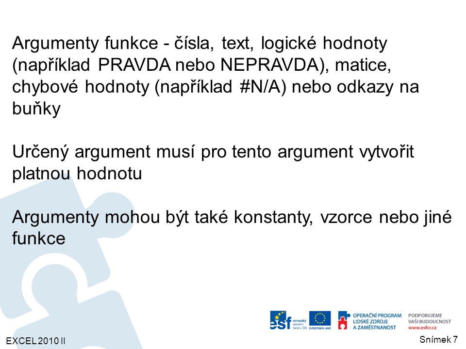 Argumenty funkce - čísla, text, logické hodnoty (například PRAVDA nebo NEPRAVDA), matice, chybové hodnoty (například #N/A) nebo odkazy na buňky Určený argument musí pro tento argument vytvořit platnou hodnotu Argumenty mohou být také konstanty, vzorce nebo jiné funkce EXCEL 2010 II Snímek 7