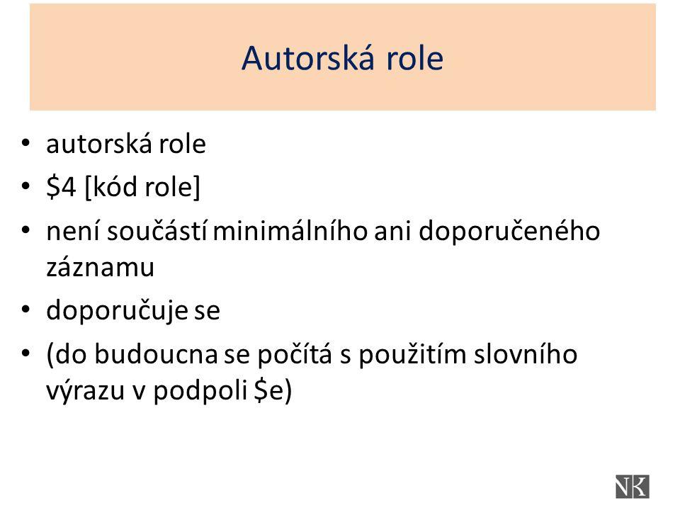 Autorská role autorská role $4 [kód role] není součástí minimálního ani doporučeného záznamu doporučuje se (do budoucna se počítá s použitím slovního výrazu v podpoli $e)
