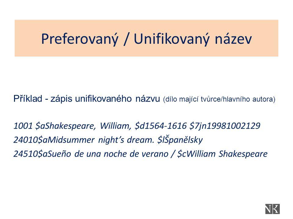 Preferovaný / Unifikovaný název Příklad - zápis unifikovaného názvu (dílo mající tvůrce/hlavního autora) 1001 $aShakespeare, William, $d1564-1616 $7jn19981002129 24010$aMidsummer night's dream.