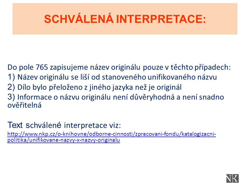 SCHVÁLENÁ INTERPRETACE: Do pole 765 zapisujeme název originálu pouze v těchto případech: 1) Název originálu se liší od stanoveného unifikovaného názvu 2) Dílo bylo přeloženo z jiného jazyka než je originál 3) Informace o názvu originálu není důvěryhodná a není snadno ověřitelná Text s chválen é interpretace viz: http://www.nkp.cz/o-knihovne/odborne-cinnosti/zpracovani-fondu/katalogizacni- politika/unifikovane-nazvy-x-nazvy-originalu