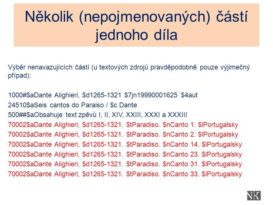 Několik (nepojmenovaných) částí jednoho díla Výběr nenavazujících částí (u textových zdrojů pravděpodobně pouze výjimečný případ): 1000#$aDante Alighieri, $d1265-1321 $7jn19990001625 $4aut 24510$aSeis cantos do Paraiso / $c Dante 500##$aObsahuje text zpěvů I, II, XIV, XXIII, XXXI a XXXIII 70002$aDante Alighieri, $d1265-1321.