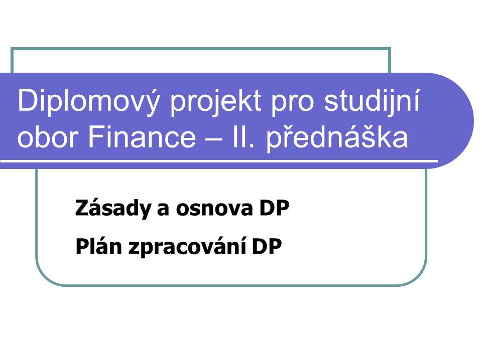 Diplomový projekt pro studijní obor Finance – II. přednáška Zásady a osnova DP Plán zpracování DP