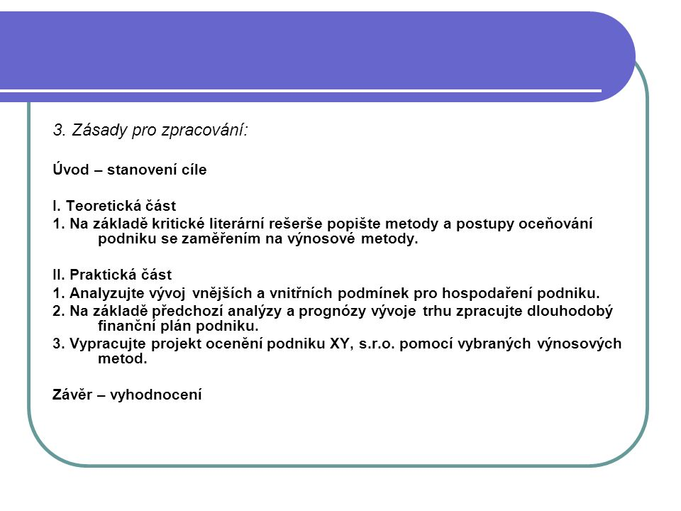 3. Zásady pro zpracování: Úvod – stanovení cíle I. Teoretická část 1. Na základě kritické literární rešerše popište metody a postupy oceňování podniku