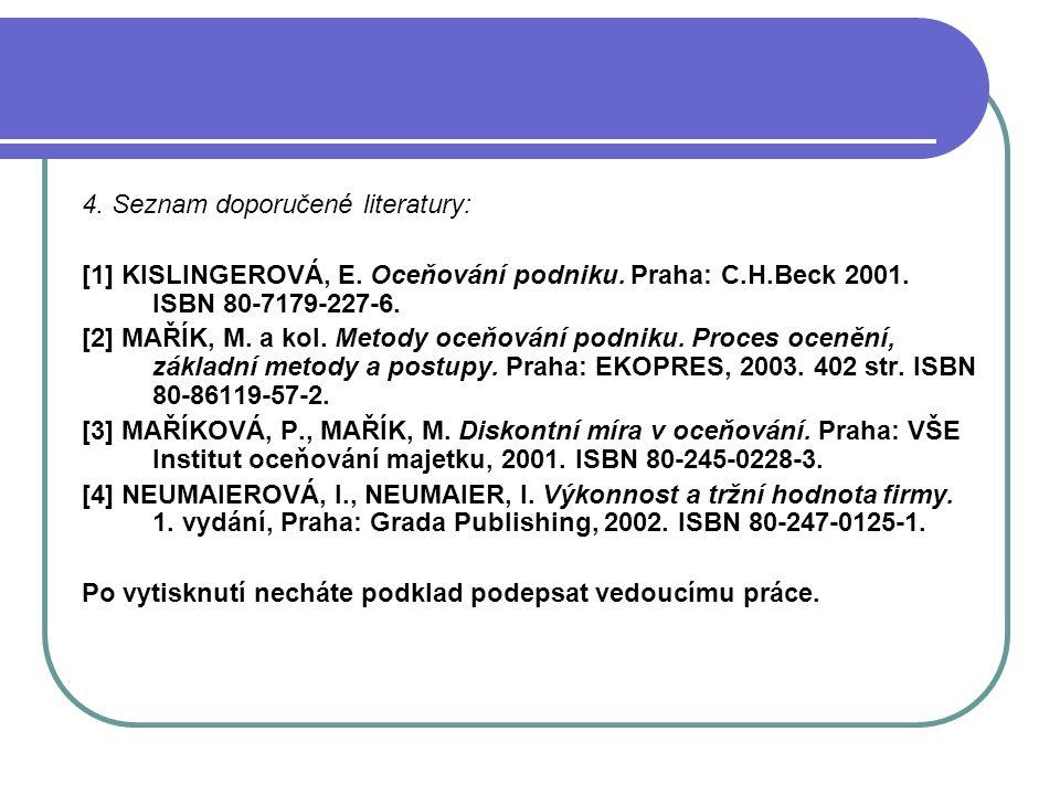 4. Seznam doporučené literatury: [1] KISLINGEROVÁ, E. Oceňování podniku. Praha: C.H.Beck 2001. ISBN 80-7179-227-6. [2] MAŘÍK, M. a kol. Metody oceňová
