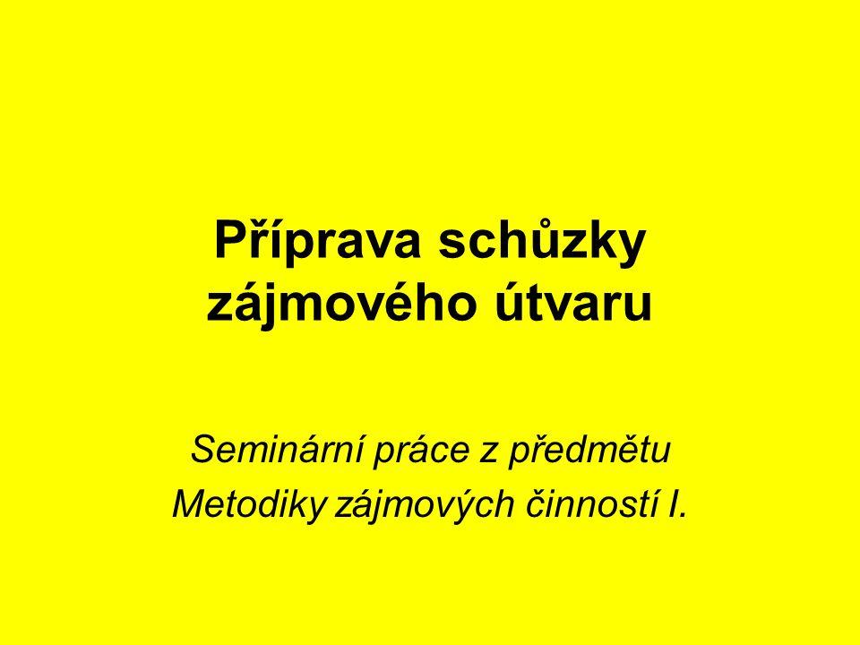 Příprava schůzky zájmového útvaru Seminární práce z předmětu Metodiky zájmových činností I.