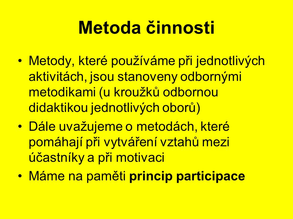 Metoda činnosti Metody, které používáme při jednotlivých aktivitách, jsou stanoveny odbornými metodikami (u kroužků odbornou didaktikou jednotlivých oborů) Dále uvažujeme o metodách, které pomáhají při vytváření vztahů mezi účastníky a při motivaci Máme na paměti princip participace