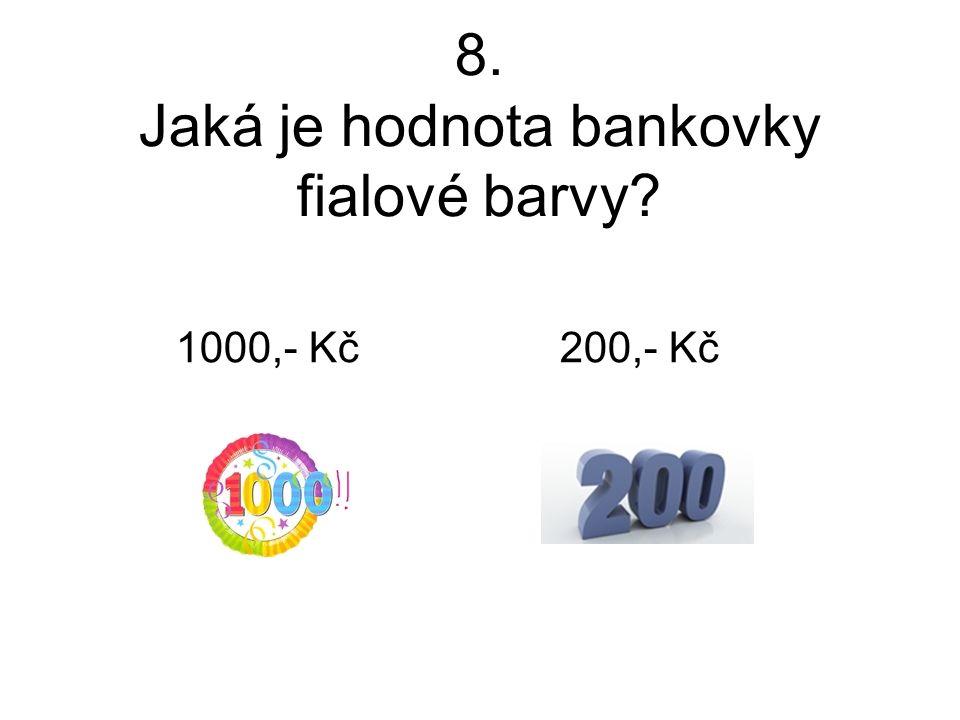 8. Jaká je hodnota bankovky fialové barvy? 1000,- Kč 200,- Kč