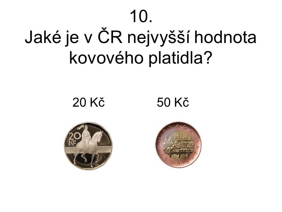 10. Jaké je v ČR nejvyšší hodnota kovového platidla? 20 Kč 50 Kč