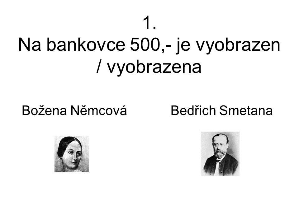 1. Na bankovce 500,- je vyobrazen / vyobrazena Božena Němcová Bedřich Smetana