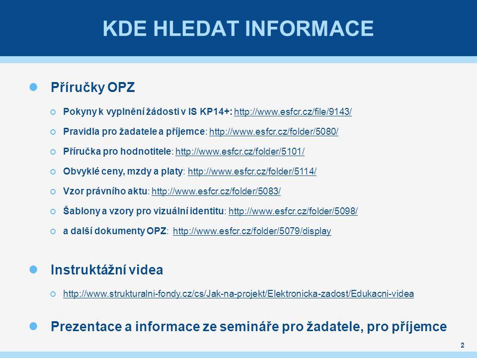 KDE HLEDAT INFORMACE 2 Příručky OPZ Pokyny k vyplnění žádosti v IS KP14+: http://www.esfcr.cz/file/9143/http://www.esfcr.cz/file/9143/ Pravidla pro žadatele a příjemce: http://www.esfcr.cz/folder/5080/http://www.esfcr.cz/folder/5080/ Příručka pro hodnotitele: http://www.esfcr.cz/folder/5101/http://www.esfcr.cz/folder/5101/ Obvyklé ceny, mzdy a platy: http://www.esfcr.cz/folder/5114/http://www.esfcr.cz/folder/5114/ Vzor právního aktu: http://www.esfcr.cz/folder/5083/http://www.esfcr.cz/folder/5083/ Šablony a vzory pro vizuální identitu: http://www.esfcr.cz/folder/5098/http://www.esfcr.cz/folder/5098/ a další dokumenty OPZ: http://www.esfcr.cz/folder/5079/displayhttp://www.esfcr.cz/folder/5079/display Instruktážní videa http://www.strukturalni-fondy.cz/cs/Jak-na-projekt/Elektronicka-zadost/Edukacni-videa Prezentace a informace ze semináře pro žadatele, pro příjemce