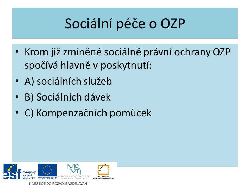 Krom již zmíněné sociálně právní ochrany OZP spočívá hlavně v poskytnutí: A) sociálních služeb B) Sociálních dávek C) Kompenzačních pomůcek