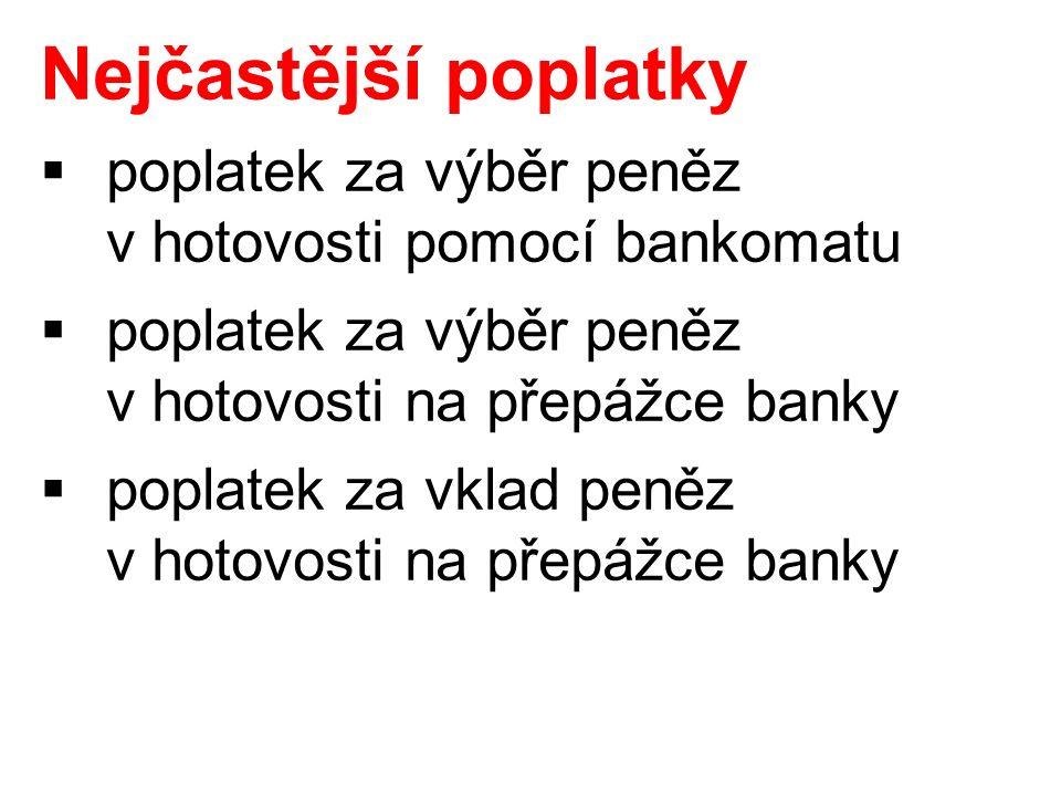 Nejčastější poplatky  poplatek za výběr peněz v hotovosti pomocí bankomatu  poplatek za výběr peněz v hotovosti na přepážce banky  poplatek za vklad peněz v hotovosti na přepážce banky